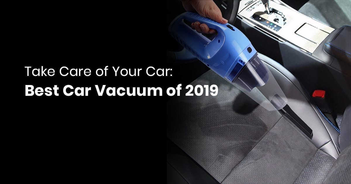 Take Care Of Your Car: Best Car Vacuum Of 2019